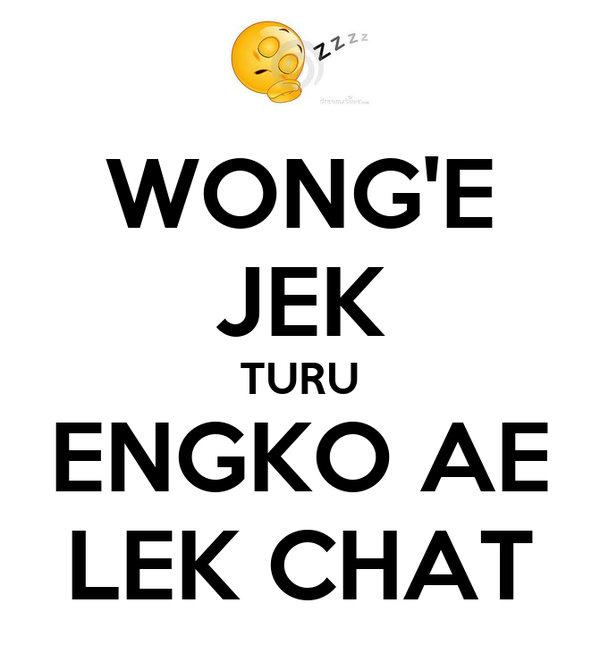 WONG'E JEK TURU ENGKO AE LEK CHAT