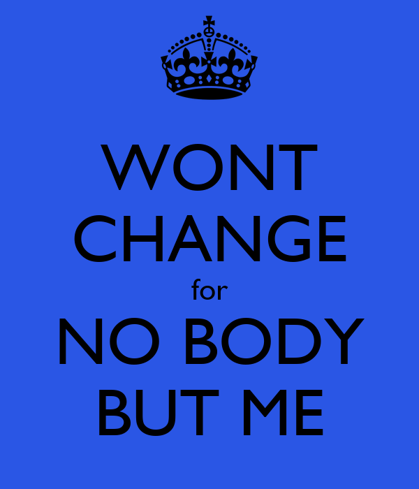 WONT CHANGE for NO BODY BUT ME