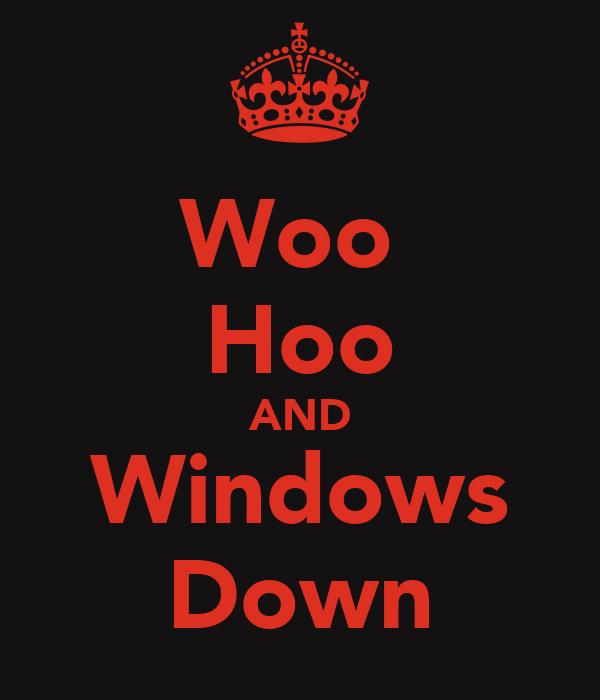 Woo  Hoo AND Windows Down