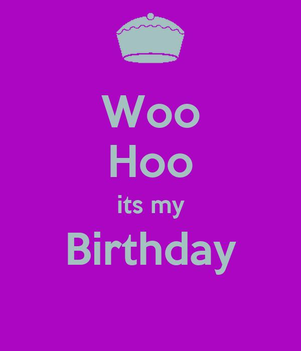 Woo Hoo its my Birthday