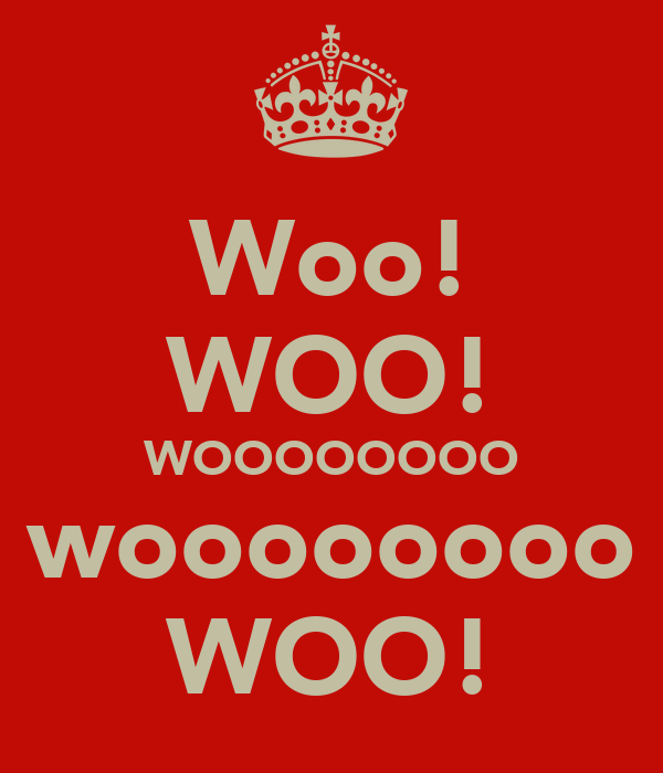 Woo! WOO! WOOOOOOOO woooooooo WOO!