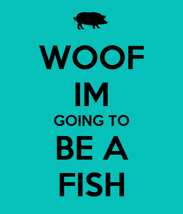 WOOF IM GOING TO BE A FISH