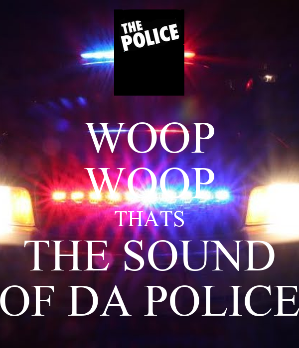 WOOP WOOP THATS THE SOUND OF DA POLICE