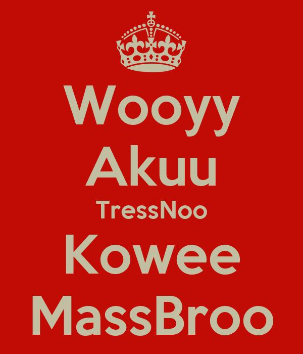 Wooyy Akuu TressNoo Kowee MassBroo