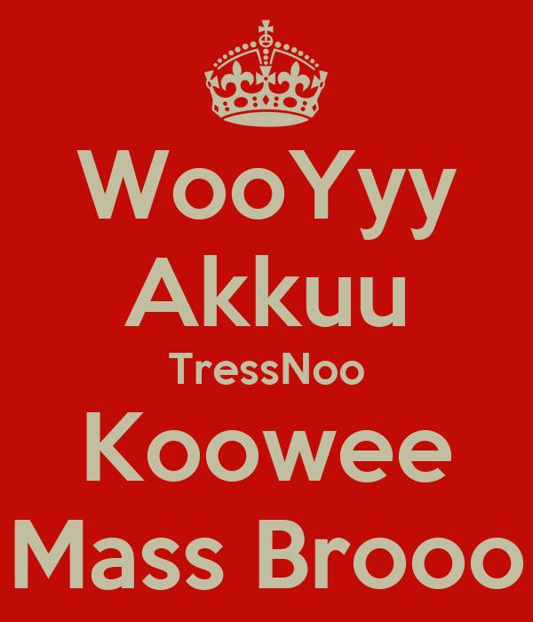 WooYyy Akkuu TressNoo Koowee Mass Brooo