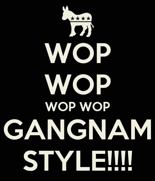 WOP WOP WOP WOP GANGNAM STYLE!!!!