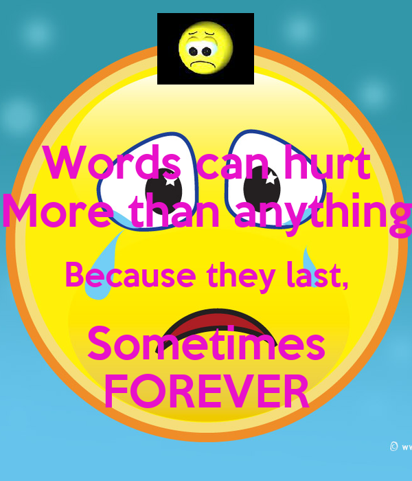 Words can hurt More than anything Because they last, Sometimes FOREVER