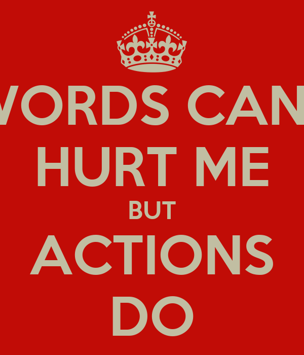 WORDS CANT HURT ME BUT ACTIONS DO