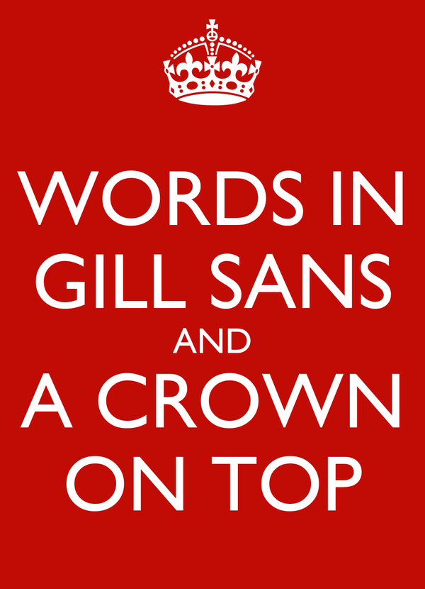 WORDS IN GILL SANS AND A CROWN ON TOP