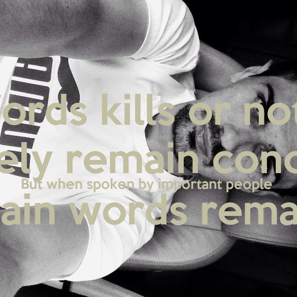 Words kills or not ..  ultimately remain concerned ...  But when spoken by important people  not remain words remain sign.!!
