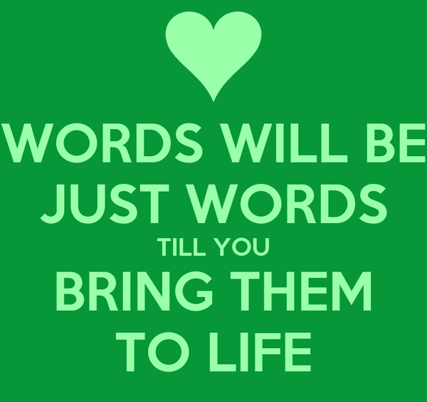 WORDS WILL BE JUST WORDS TILL YOU BRING THEM TO LIFE