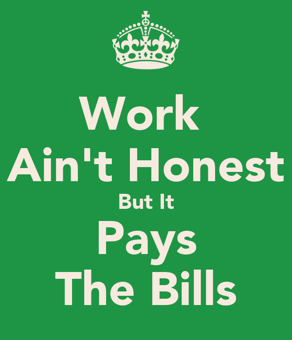 Work  Ain't Honest But It Pays The Bills