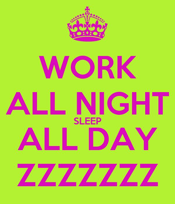WORK ALL NIGHT SLEEP ALL DAY ZZZZZZZ