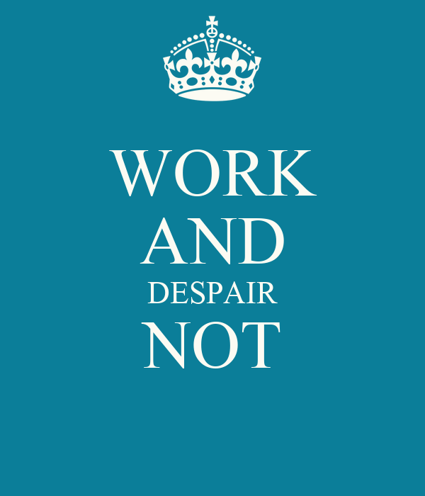 WORK AND DESPAIR NOT