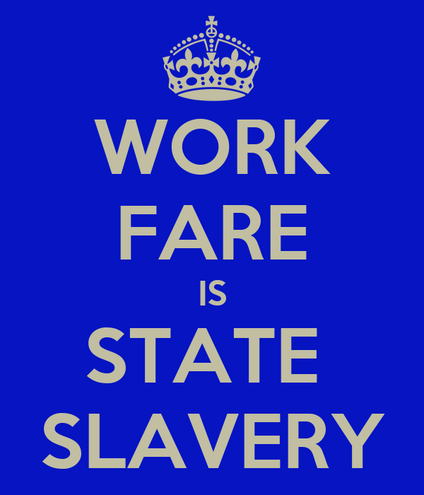 WORK FARE IS STATE  SLAVERY