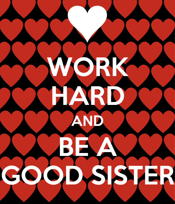WORK HARD AND BE A GOOD SISTER