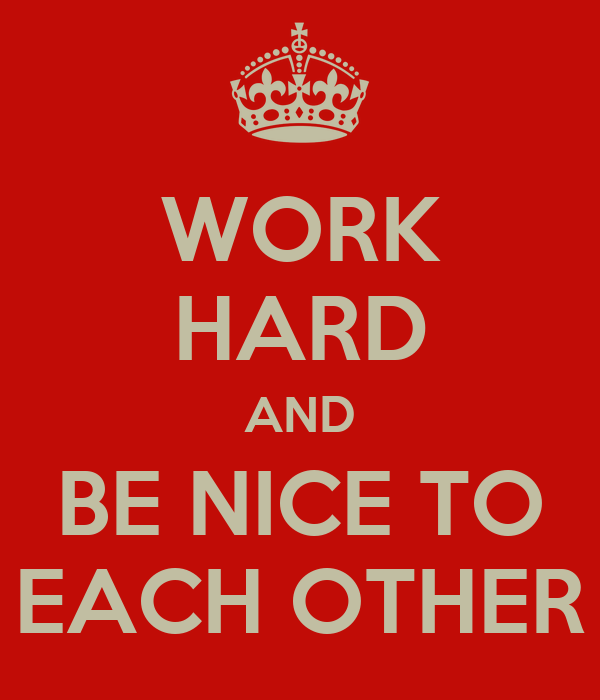 WORK HARD AND BE NICE TO EACH OTHER