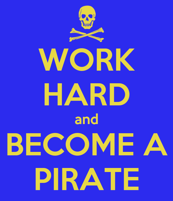 WORK HARD and BECOME A PIRATE
