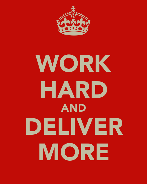 WORK HARD AND DELIVER MORE