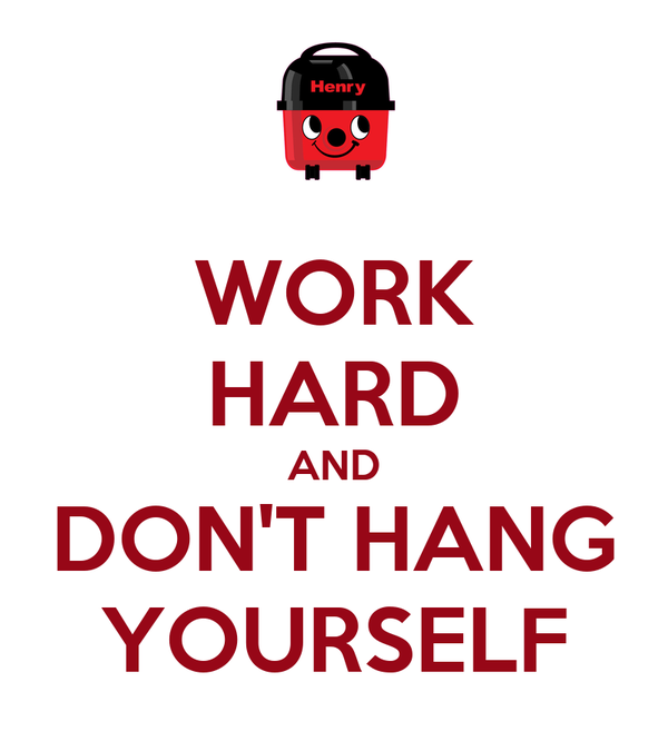 WORK HARD AND DON'T HANG YOURSELF