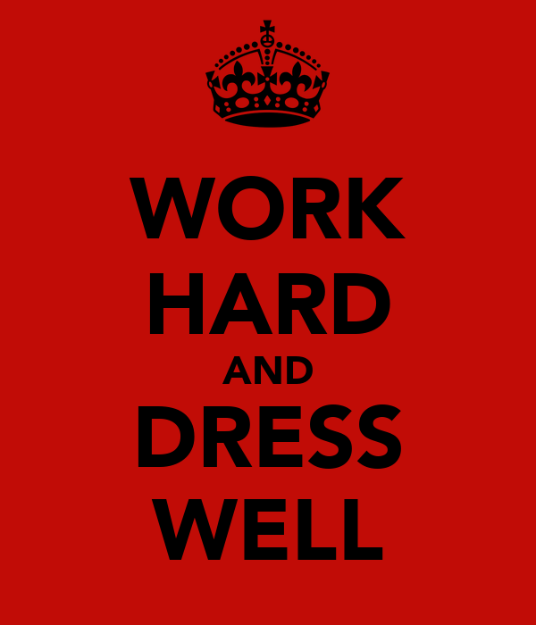 WORK HARD AND DRESS WELL
