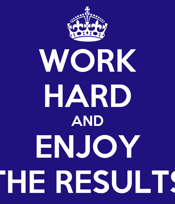WORK HARD AND ENJOY THE RESULTS