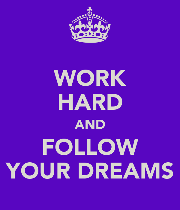 WORK HARD AND FOLLOW YOUR DREAMS