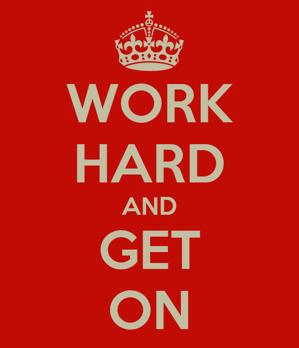 WORK HARD AND GET ON