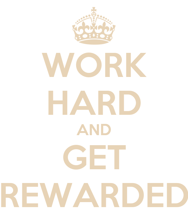 WORK HARD AND GET REWARDED
