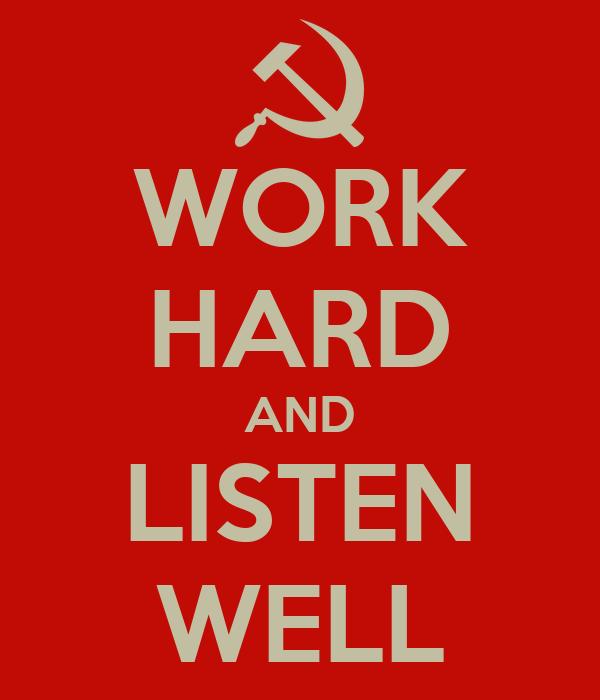WORK HARD AND LISTEN WELL