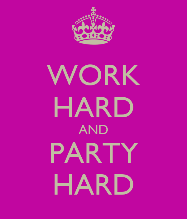 WORK HARD AND PARTY HARD
