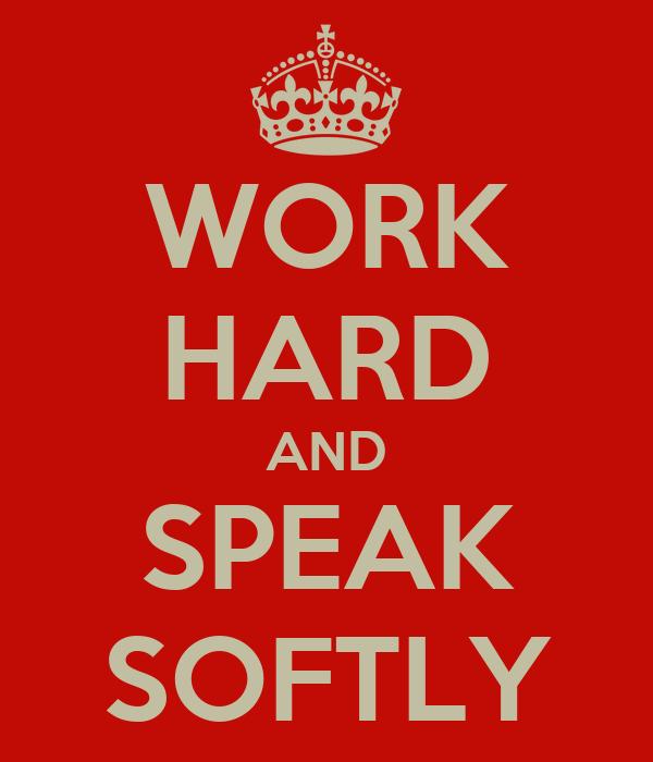 WORK HARD AND SPEAK SOFTLY