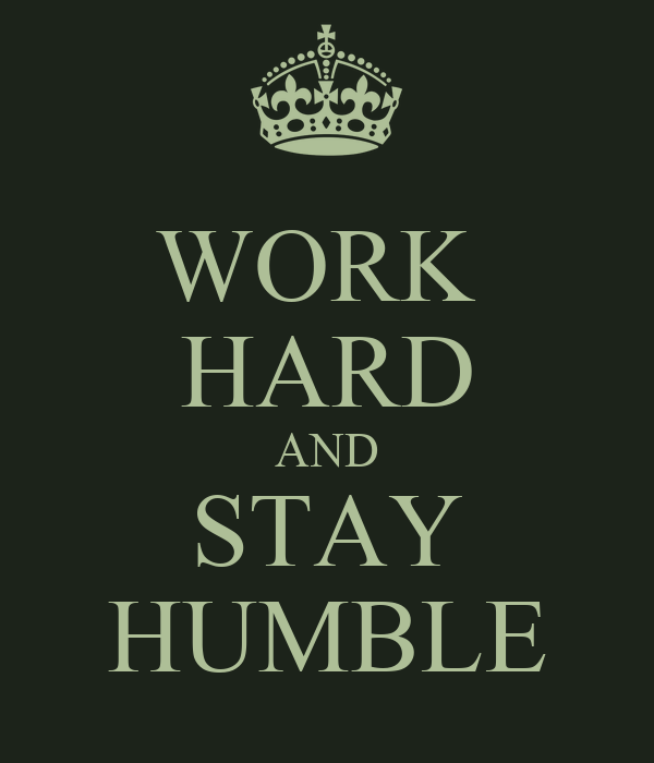 WORK  HARD AND STAY HUMBLE