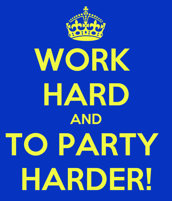 WORK  HARD AND TO PARTY  HARDER!