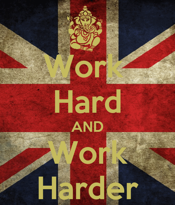 Work  Hard AND Work Harder