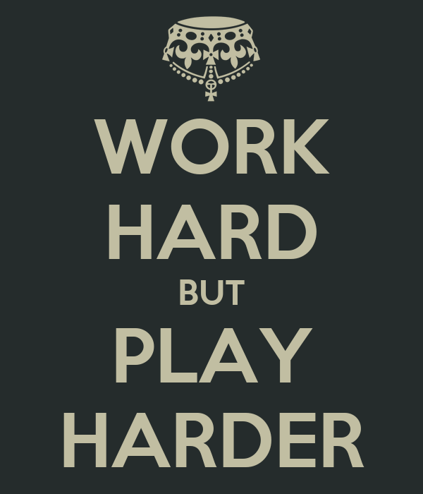 WORK HARD BUT PLAY HARDER