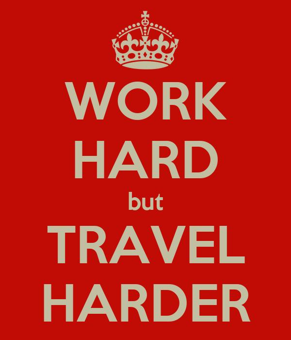 WORK HARD but TRAVEL HARDER
