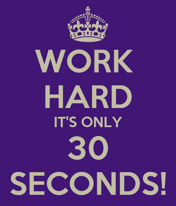 WORK  HARD IT'S ONLY 30 SECONDS!