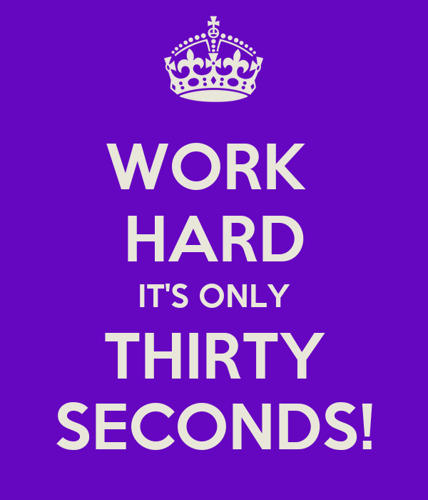 WORK  HARD IT'S ONLY THIRTY SECONDS!