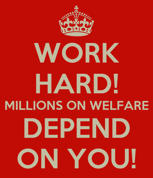 WORK HARD! MILLIONS ON WELFARE DEPEND ON YOU!