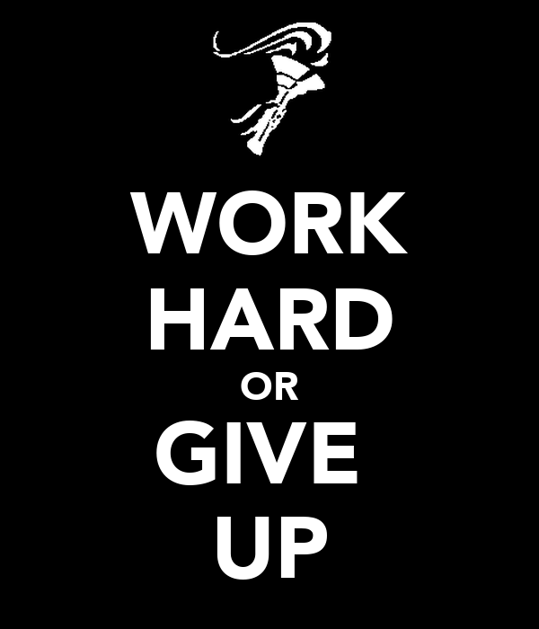 WORK HARD OR GIVE  UP