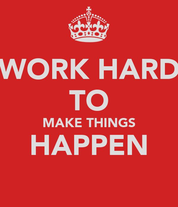 WORK HARD TO MAKE THINGS HAPPEN