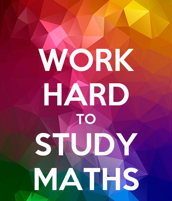 WORK HARD TO STUDY MATHS