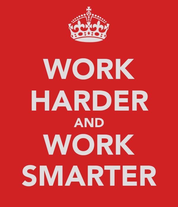 WORK HARDER AND WORK SMARTER