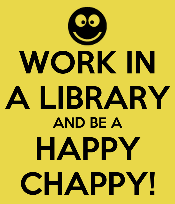 WORK IN A LIBRARY AND BE A HAPPY CHAPPY!