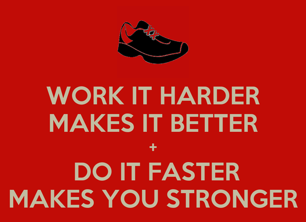 WORK IT HARDER MAKES IT BETTER +  DO IT FASTER MAKES YOU STRONGER