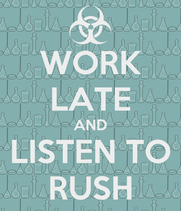 WORK LATE AND LISTEN TO RUSH