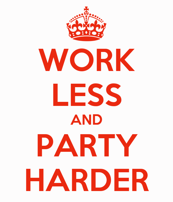 WORK LESS AND PARTY HARDER