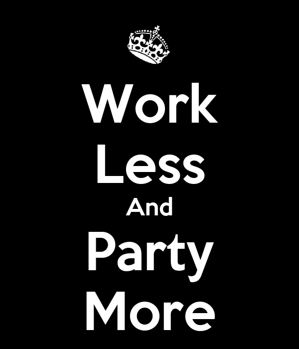 Work Less And Party More