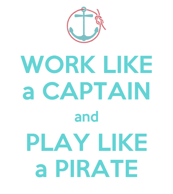 WORK LIKE a CAPTAIN and PLAY LIKE a PIRATE